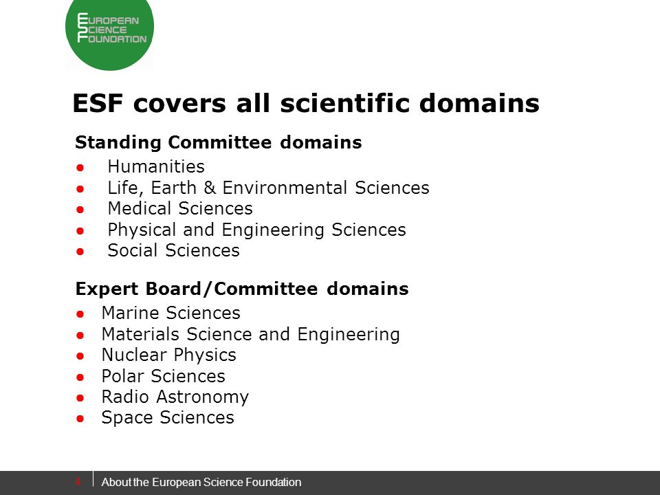 4 ESF covers all scientific domains Standing Committee domains Humanities Life, Earth & Environmental Sciences Medical Sciences Physical and Engineering Sciences Social Sciences Expert Board/Committee domains Marine Sciences Materials Science and Engineering Nuclear PhysicsPolar Sciences Radio Astronomy Space Sciences About the European Science Foundation