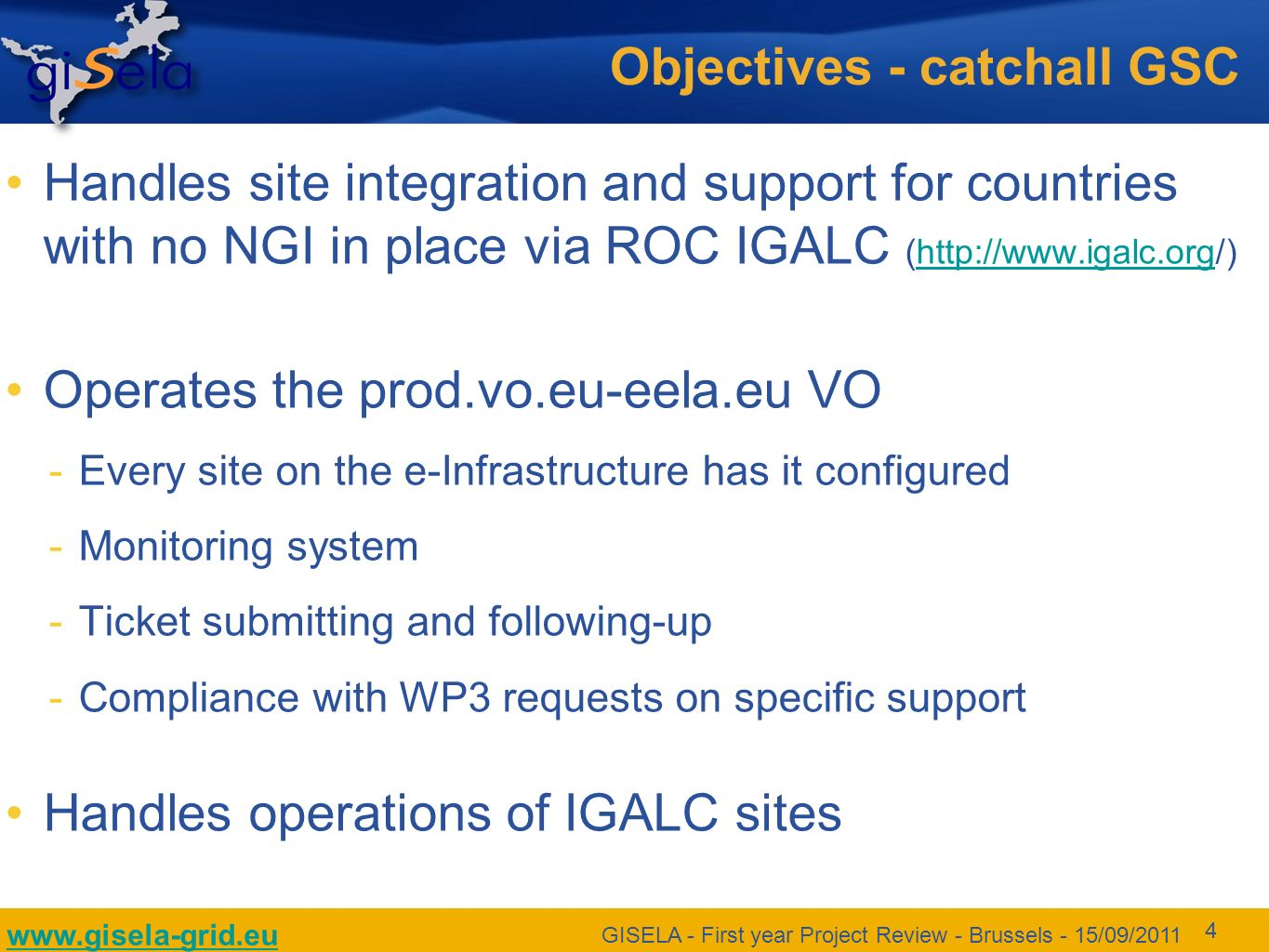 www.gisela-grid.eu GISELA - First year Project Review - Brussels - 15/09/2011 4 Objectives - catchall GSC Handles site integration and support for countries with no NGI in place via ROC IGALC (http://www.igalc.org/)http://www.igalc.org Operates the prod.vo.eu-eela.eu VO Every site on the e-Infrastructure has it configured Monitoring system Ticket submitting and following-up Compliance with WP3 requests on specific support Handles operations of IGALC sites