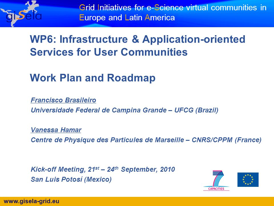 www.gisela-grid.eu Grid Initiatives for e-Science virtual communities in Europe and Latin America WP6: Infrastructure & Application-oriented Services for User Communities Work Plan and Roadmap Francisco Brasileiro Universidade Federal de Campina Grande – UFCG (Brazil) Vanessa Hamar Centre de Physique des Particules de Marseille – CNRS/CPPM (France) Kick-off Meeting, 21 st – 24 th September, 2010 San Luis Potosí (Mexico)