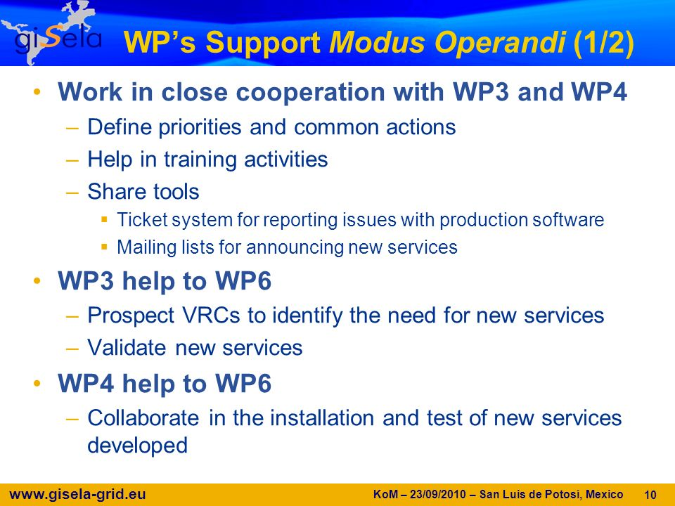 www.gisela-grid.eu WPs Support Modus Operandi (1/2) Work in close cooperation with WP3 and WP4 –Define priorities and common actions –Help in training activities –Share tools Ticket system for reporting issues with production software Mailing lists for announcing new services WP3 help to WP6 –Prospect VRCs to identify the need for new services –Validate new services WP4 help to WP6 –Collaborate in the installation and test of new services developed 10 KoM – 23/09/2010 – San Luis de Potosí, Mexico
