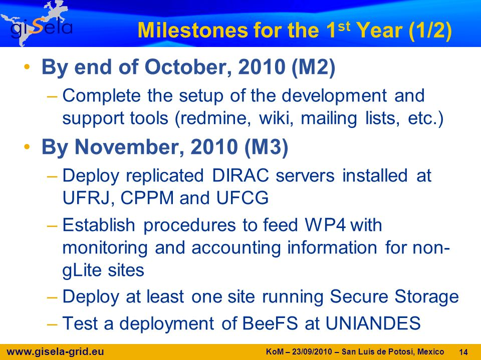 www.gisela-grid.eu Milestones for the 1 st Year (1/2) By end of October, 2010 (M2) –Complete the setup of the development and support tools (redmine,