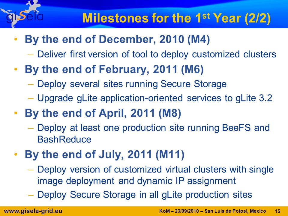 www.gisela-grid.eu Milestones for the 1 st Year (2/2) By the end of December, 2010 (M4) –Deliver first version of tool to deploy customized clusters By the end of February, 2011 (M6) –Deploy several sites running Secure Storage –Upgrade gLite application-oriented services to gLite 3.2 By the end of April, 2011 (M8) –Deploy at least one production site running BeeFS and BashReduce By the end of July, 2011 (M11) –Deploy version of customized virtual clusters with single image deployment and dynamic IP assignment –Deploy Secure Storage in all gLite production sites 15 KoM – 23/09/2010 – San Luis de Potosí, Mexico