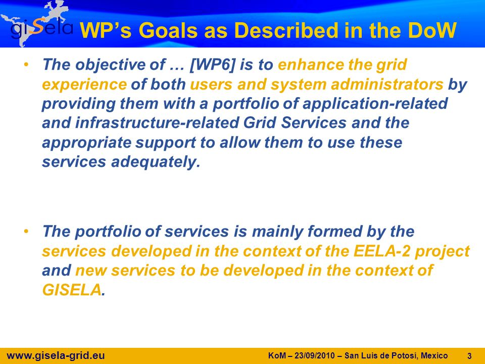 www.gisela-grid.eu WPs Goals as Described in the DoW The objective of … [WP6] is to enhance the grid experience of both users and system administrators by providing them with a portfolio of application-related and infrastructure-related Grid Services and the appropriate support to allow them to use these services adequately.