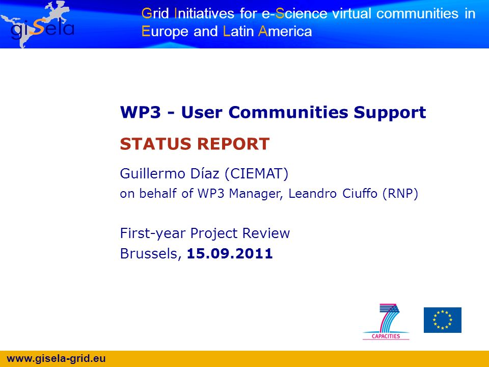 www.gisela-grid.eu Grid Initiatives for e-Science virtual communities in Europe and Latin America WP3 - User Communities Support STATUS REPORT Guillermo Díaz (CIEMAT) on behalf of WP3 Manager, Leandro Ciuffo (RNP) First-year Project Review Brussels, 15.09.2011