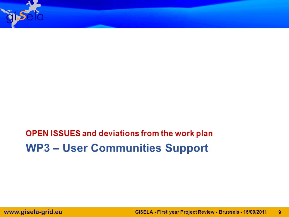 www.gisela-grid.eu WP3 – User Communities Support OPEN ISSUES and deviations from the work plan GISELA - First year Project Review - Brussels - 15/09/2011 9