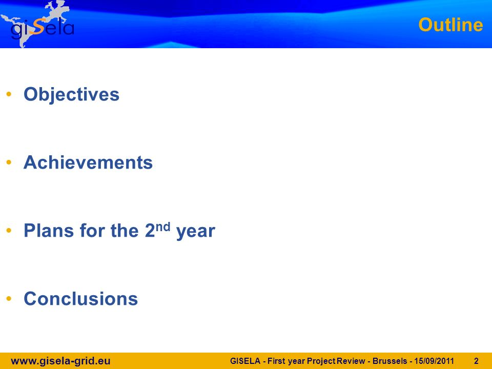 www.gisela-grid.eu GISELA - First year Project Review - Brussels - 15/09/2011 2 Outline Objectives Achievements Plans for the 2 nd year Conclusions