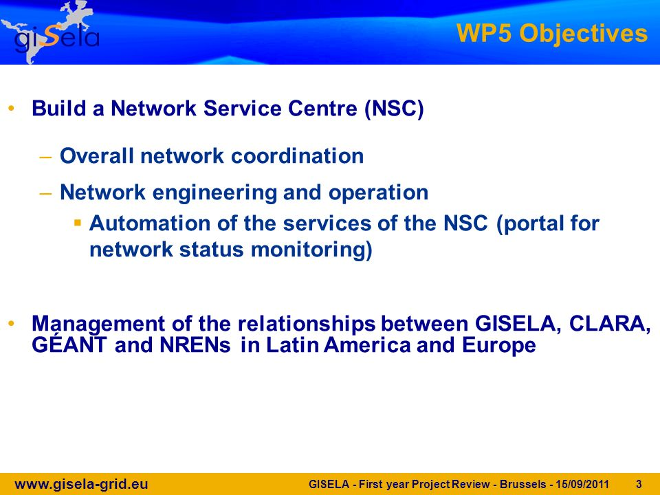 www.gisela-grid.eu GISELA - First year Project Review - Brussels - 15/09/2011 3 WP5 Objectives Build a Network Service Centre (NSC) –Overall network c