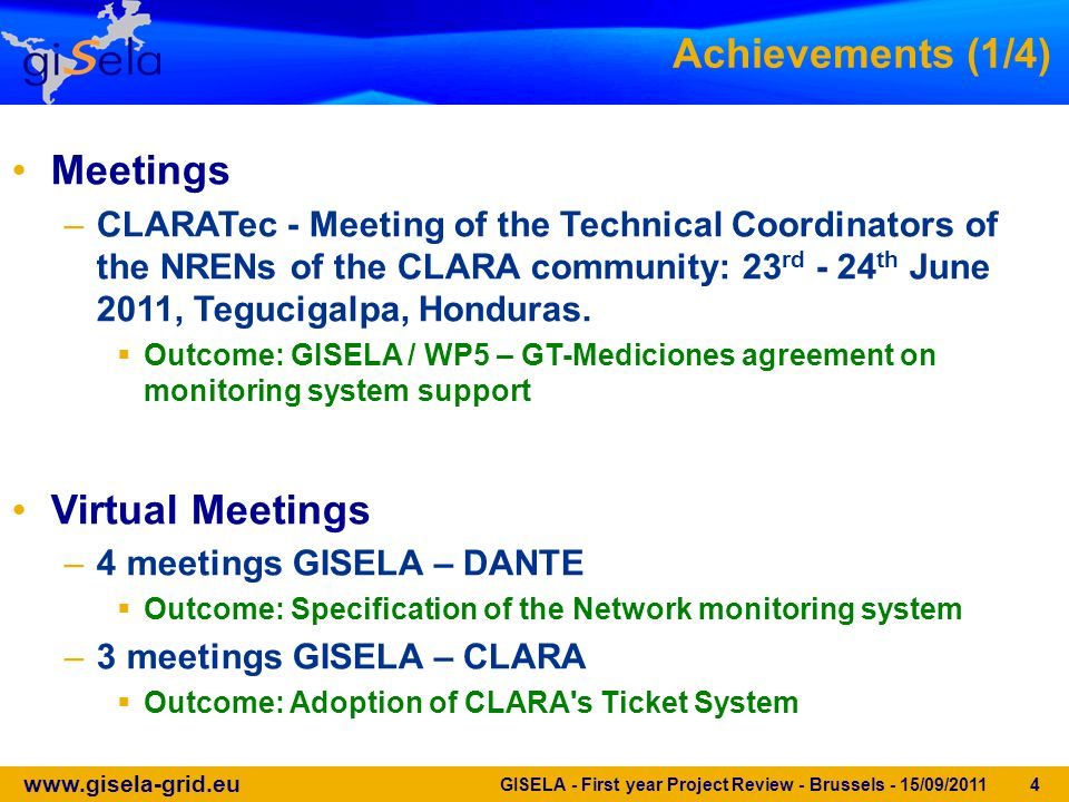 www.gisela-grid.eu GISELA - First year Project Review - Brussels - 15/09/2011 4 Achievements (1/4) Meetings –CLARATec - Meeting of the Technical Coordinators of the NRENs of the CLARA community: 23 rd - 24 th June 2011, Tegucigalpa, Honduras.