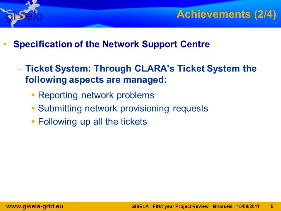 www.gisela-grid.eu GISELA - First year Project Review - Brussels - 15/09/2011 5 Achievements (2/4) Specification of the Network Support Centre –Ticket System: Through CLARA s Ticket System the following aspects are managed: Reporting network problems Submitting network provisioning requests Following up all the tickets