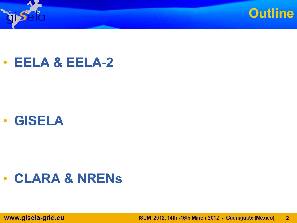 www.gisela-grid.eu Outline EELA & EELA-2 GISELA CLARA & NRENs 2 ISUM 2012, 14th -16th March 2012 - Guanajuato (Mexico)