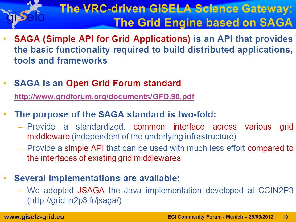 www.gisela-grid.eu The VRC-driven GISELA Science Gateway: The Grid Engine based on SAGA SAGA (Simple API for Grid Applications) is an API that provides the basic functionality required to build distributed applications, tools and frameworks SAGA is an Open Grid Forum standard http://www.gridforum.org/documents/GFD.90.pdf The purpose of the SAGA standard is two-fold: –Provide a standardized, common interface across various grid middleware (independent of the underlying infrastructure) –Provide a simple API that can be used with much less effort compared to the interfaces of existing grid middlewares Several implementations are available: –We adopted JSAGA the Java implementation developed at CCIN2P3 (http://grid.in2p3.fr/jsaga/) 10 EGI Community Forum - Munich – 29/03/2012