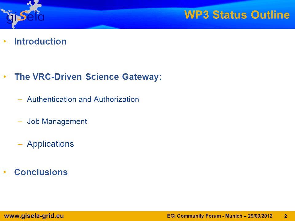 www.gisela-grid.eu 2 WP3 Status Outline Introduction The VRC-Driven Science Gateway: –Authentication and Authorization –Job Management –Applications Conclusions EGI Community Forum - Munich – 29/03/2012