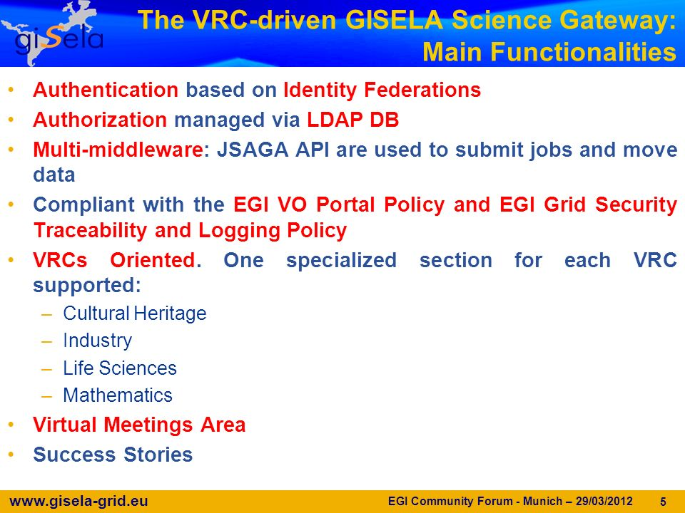 www.gisela-grid.eu The VRC-driven GISELA Science Gateway: Main Functionalities Authentication based on Identity Federations Authorization managed via LDAP DB Multi-middleware: JSAGA API are used to submit jobs and move data Compliant with the EGI VO Portal Policy and EGI Grid Security Traceability and Logging Policy VRCs Oriented.