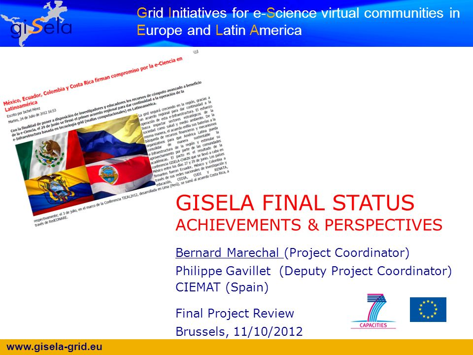 www.gisela-grid.eu Grid Initiatives for e-Science virtual communities in Europe and Latin America GISELA FINAL STATUS ACHIEVEMENTS & PERSPECTIVES Bernard Marechal (Project Coordinator) Philippe Gavillet (Deputy Project Coordinator) CIEMAT (Spain) Final Project Review Brussels, 11/10/2012