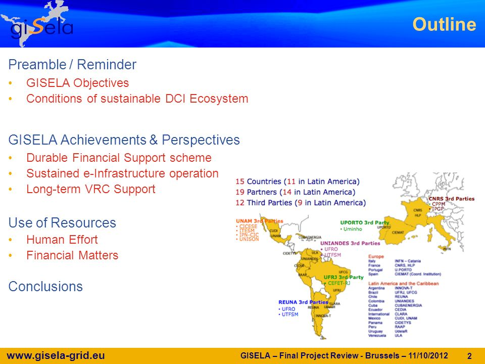 www.gisela-grid.eu GISELA – Final Project Review - Brussels – 11/10/2012 2 Preamble / Reminder GISELA Objectives Conditions of sustainable DCI Ecosystem GISELA Achievements & Perspectives Durable Financial Support scheme Sustained e-Infrastructure operation Long-term VRC Support Use of Resources Human Effort Financial Matters Conclusions Outline