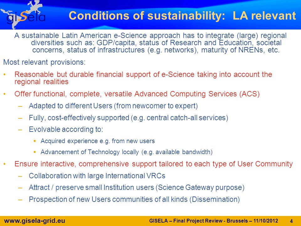 www.gisela-grid.eu GISELA – Final Project Review - Brussels – 11/10/2012 4 A sustainable Latin American e-Science approach has to integrate (large) regional diversities such as: GDP/capita, status of Research and Education, societal concerns, status of infrastructures (e.g.