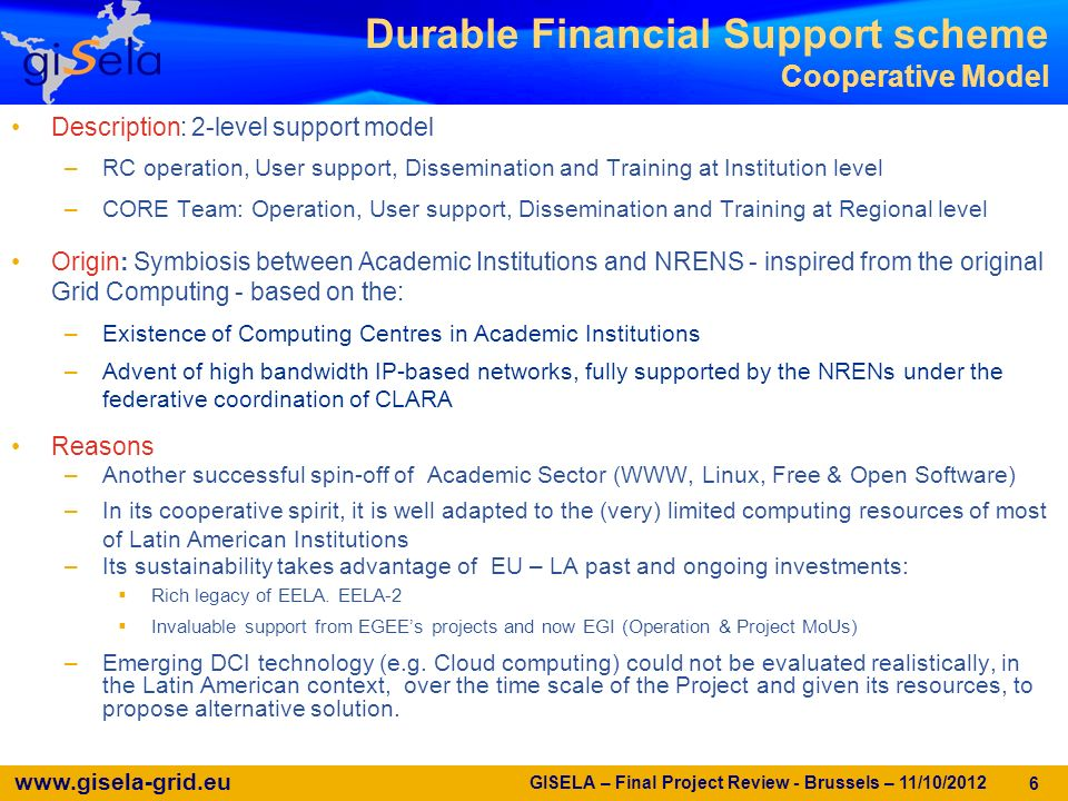 www.gisela-grid.eu GISELA – Final Project Review - Brussels – 11/10/2012 6 Durable Financial Support scheme Cooperative Model Description: 2-level support model –RC operation, User support, Dissemination and Training at Institution level –CORE Team: Operation, User support, Dissemination and Training at Regional level Origin: Symbiosis between Academic Institutions and NRENS - inspired from the original Grid Computing - based on the: –Existence of Computing Centres in Academic Institutions –Advent of high bandwidth IP-based networks, fully supported by the NRENs under the federative coordination of CLARA Reasons –Another successful spin-off of Academic Sector (WWW, Linux, Free & Open Software) –In its cooperative spirit, it is well adapted to the (very) limited computing resources of most of Latin American Institutions –Its sustainability takes advantage of EU – LA past and ongoing investments: Rich legacy of EELA.