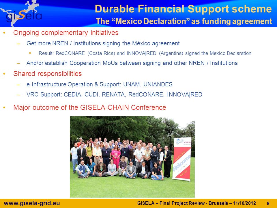 www.gisela-grid.eu GISELA – Final Project Review - Brussels – 11/10/2012 9 Durable Financial Support scheme The Mexico Declaration as funding agreement Ongoing complementary initiatives –Get more NREN / Institutions signing the México agreement Result: RedCONARE (Costa Rica) and INNOVA|RED (Argentina) signed the Mexico Declaration –And/or establish Cooperation MoUs between signing and other NREN / Institutions Shared responsibilities –e-Infrastructure Operation & Support: UNAM, UNIANDES –VRC Support: CEDIA, CUDI, RENATA, RedCONARE, INNOVA|RED Major outcome of the GISELA-CHAIN Conference