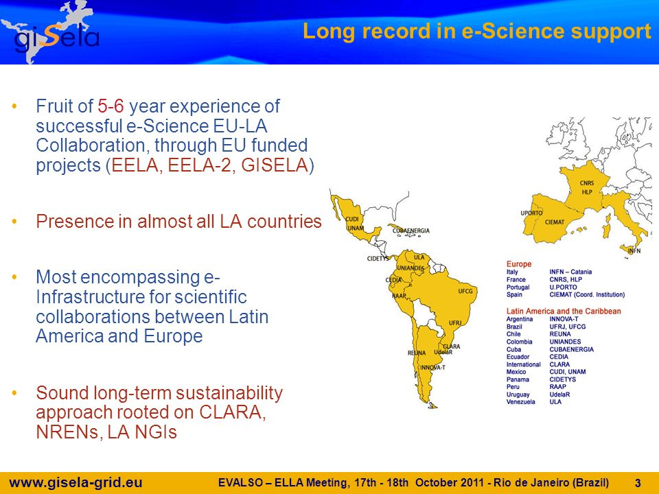www.gisela-grid.eu 4 EELA Objectives & Outcomes EELA (E-infrastructure shared between Europe and Latin America) under FP6 www.eu-eela.org/first-phase.php www.eu-eela.org/first-phase.php –Objective Create and operate a transcontinental Grid infrastructure Bridge consolidated e-Infrastructures in Europe and emerging ones in Latin America Enhance Research in developing countries Address cost-effectively regional problems –Outcomes Successful building of a reliable and almost production quality e-Infrastructure in Latin America Provide EU & LA researchers early access to a new, well-supported e-Infrastructure and enable them to speed up the processing of scientific data Strengthen scientific communities in Europe and Latin America Entrance and consolidation of Latin American communities in worldwide collaborations Grid technology skills acquired to autonomously support the Latin American Grid on the long term Amplification of the e-Infrastructures relevance, blazing the trail towards Latin American e-Science initiatives and/or NGIs EVALSO – ELLA Meeting, 17th - 18th October 2011 - Rio de Janeiro (Brazil) 4
