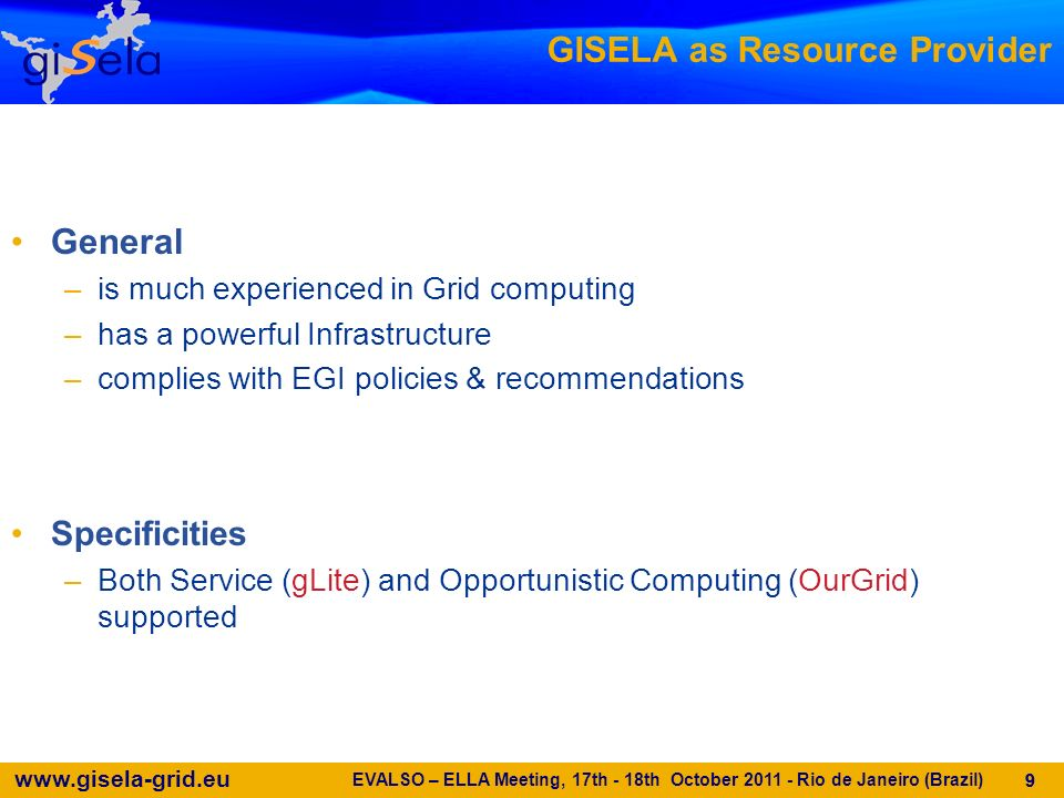 www.gisela-grid.eu 20 The GISELA & CLARA model THE THREE-LAYER INFRASTRUCTURE AND NETWORK MODEL (Adaptation of the EELA-2 Model presented to the CLARA Board in Costa Rica – 12/08/2009) IMPORTANT ROLE OF LATIN AMERICAN NRENS OR EQUIVALENT DOMESTIC GRID STRUCTURES EVALSO – ELLA Meeting, 17th - 18th October 2011 - Rio de Janeiro (Brazil) 20