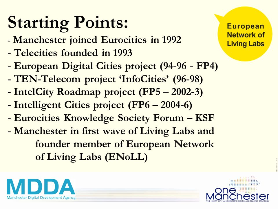 Living Labs Community Networking and CIP/FP7 proposals development January 15 th, 2009 Brussels 15JAN09-LivingLab-shortpres-1.ppt Starting Points: - Manchester joined Eurocities in 1992 - Telecities founded in 1993 - European Digital Cities project (94-96 - FP4) - TEN-Telecom project InfoCities (96-98) - IntelCity Roadmap project (FP5 – 2002-3) - Intelligent Cities project (FP6 – 2004-6) - Eurocities Knowledge Society Forum – KSF - Manchester in first wave of Living Labs and founder member of European Network of Living Labs (ENoLL)