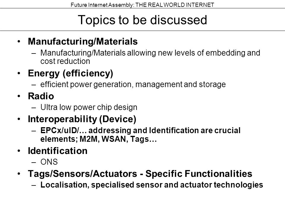 Future Internet Assembly: THE REAL WORLD INTERNET Topics to be discussed Manufacturing/Materials –Manufacturing/Materials allowing new levels of embedding and cost reduction Energy (efficiency) –efficient power generation, management and storage Radio –Ultra low power chip design Interoperability (Device) –EPCx/uID/… addressing and Identification are crucial elements; M2M, WSAN, Tags… Identification –ONS Tags/Sensors/Actuators - Specific Functionalities –Localisation, specialised sensor and actuator technologies