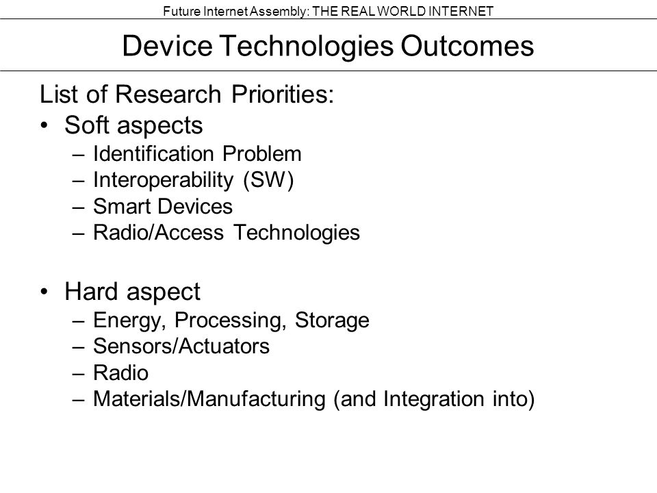 Future Internet Assembly: THE REAL WORLD INTERNET Device Technologies Outcomes List of Research Priorities: Soft aspects –Identification Problem –Interoperability (SW) –Smart Devices –Radio/Access Technologies Hard aspect –Energy, Processing, Storage –Sensors/Actuators –Radio –Materials/Manufacturing (and Integration into)
