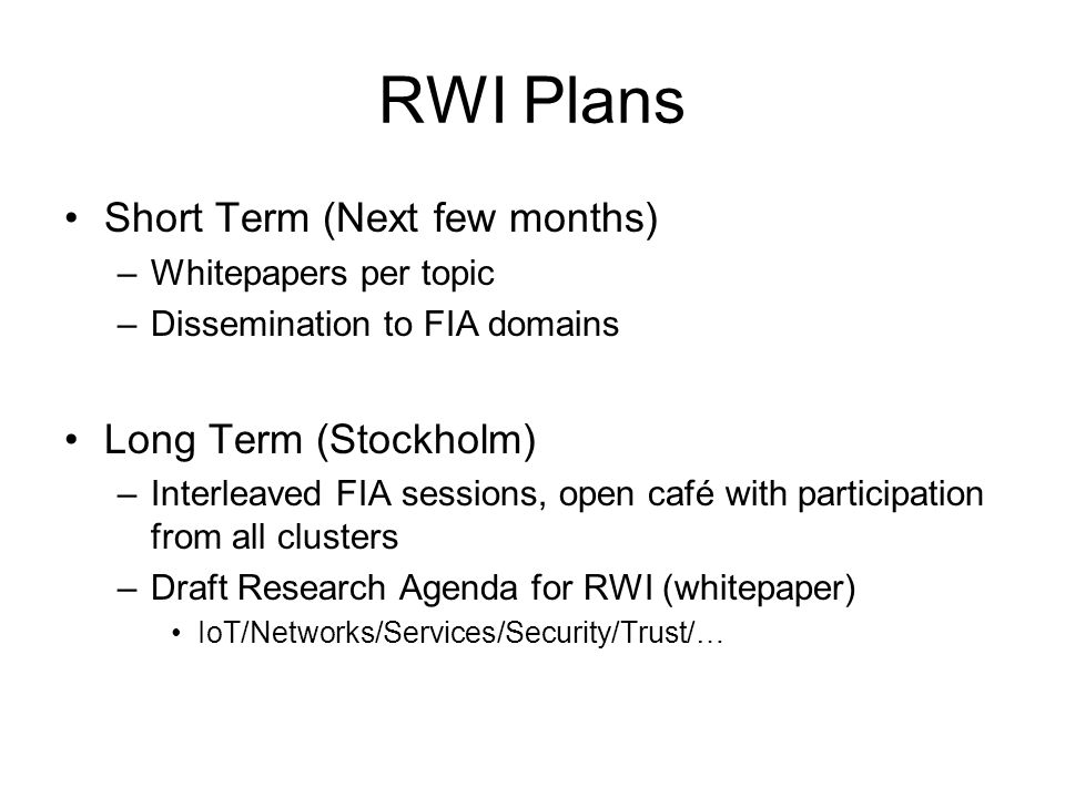 RWI Plans Short Term (Next few months) –Whitepapers per topic –Dissemination to FIA domains Long Term (Stockholm) –Interleaved FIA sessions, open café with participation from all clusters –Draft Research Agenda for RWI (whitepaper) IoT/Networks/Services/Security/Trust/…