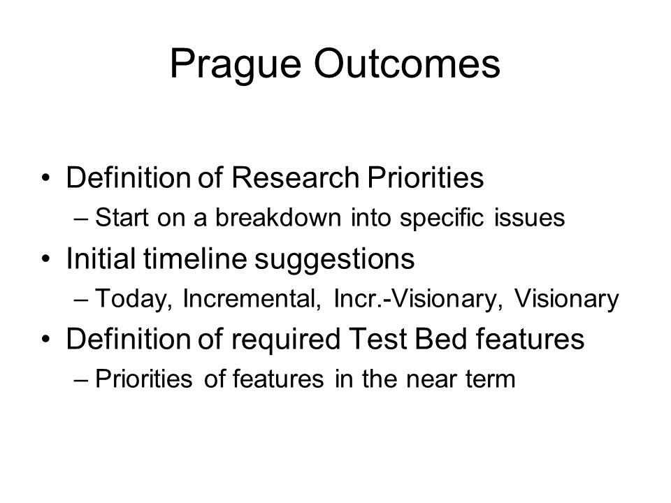 Prague Outcomes Definition of Research Priorities –Start on a breakdown into specific issues Initial timeline suggestions –Today, Incremental, Incr.-Visionary, Visionary Definition of required Test Bed features –Priorities of features in the near term