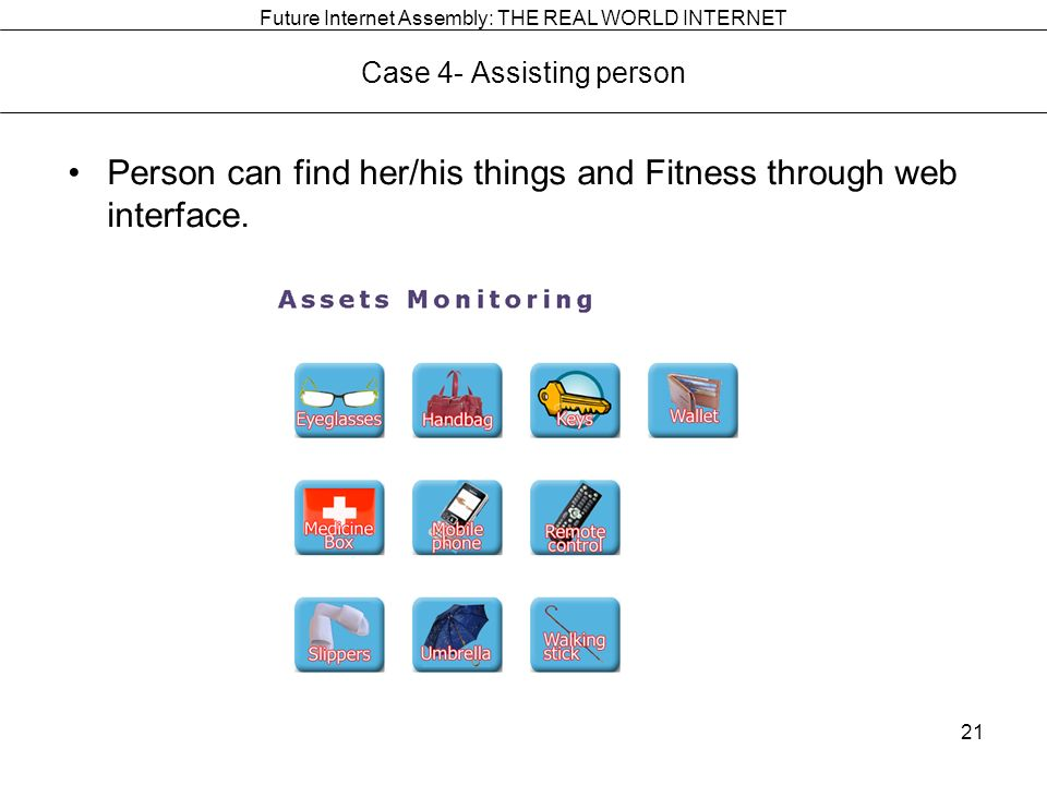 Future Internet Assembly: THE REAL WORLD INTERNET Case 4- Assisting person Person can find her/his things and Fitness through web interface.