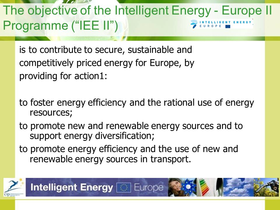 The objective of the Intelligent Energy - Europe II Programme (IEE II) is to contribute to secure, sustainable and competitively priced energy for Eur