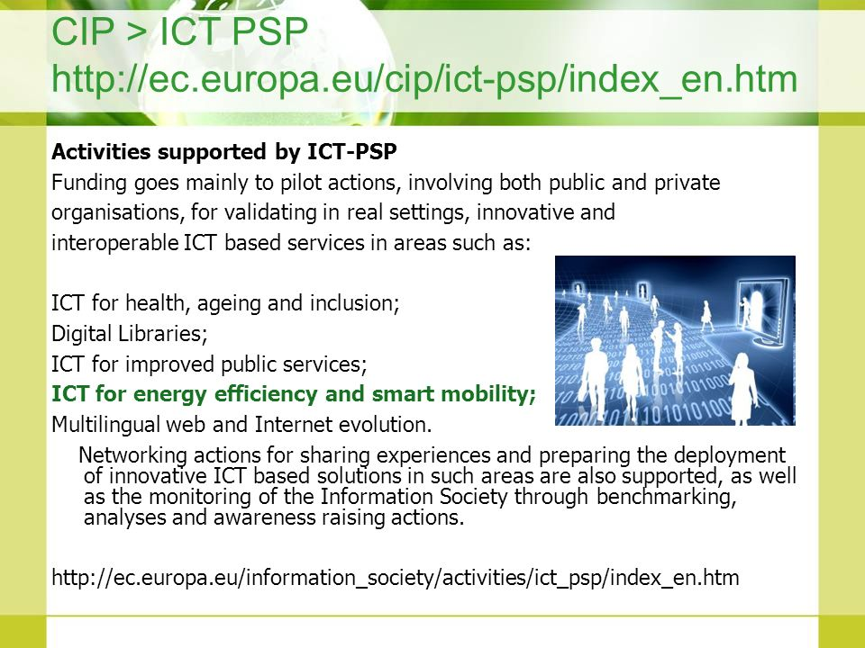 CIP > ICT PSP http://ec.europa.eu/cip/ict-psp/index_en.htm Activities supported by ICT-PSP Funding goes mainly to pilot actions, involving both public