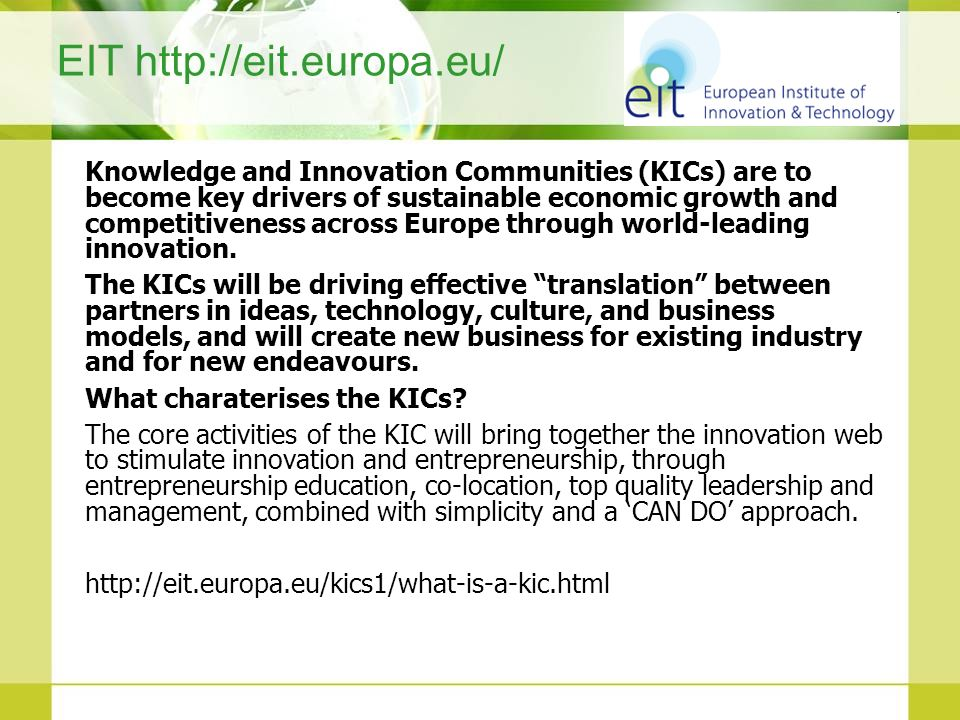 EIT http://eit.europa.eu/ Knowledge and Innovation Communities (KICs) are to become key drivers of sustainable economic growth and competitiveness acr