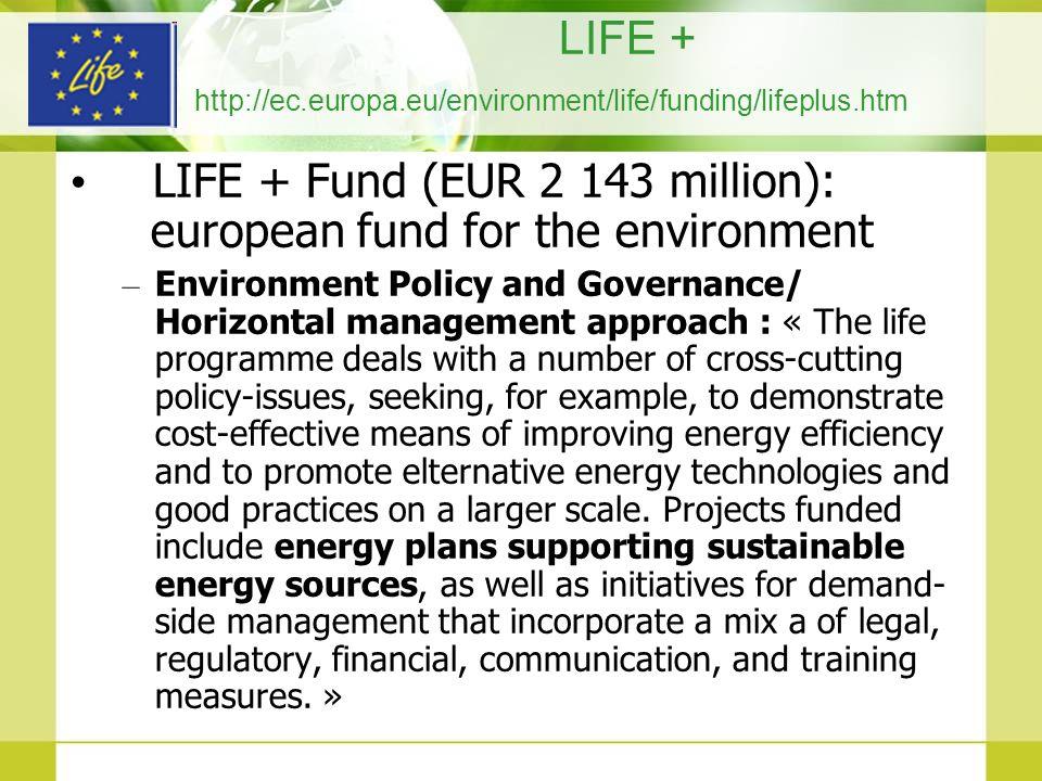LIFE + http://ec.europa.eu/environment/life/funding/lifeplus.htm LIFE + Fund (EUR 2 143 million): european fund for the environment – Environment Poli