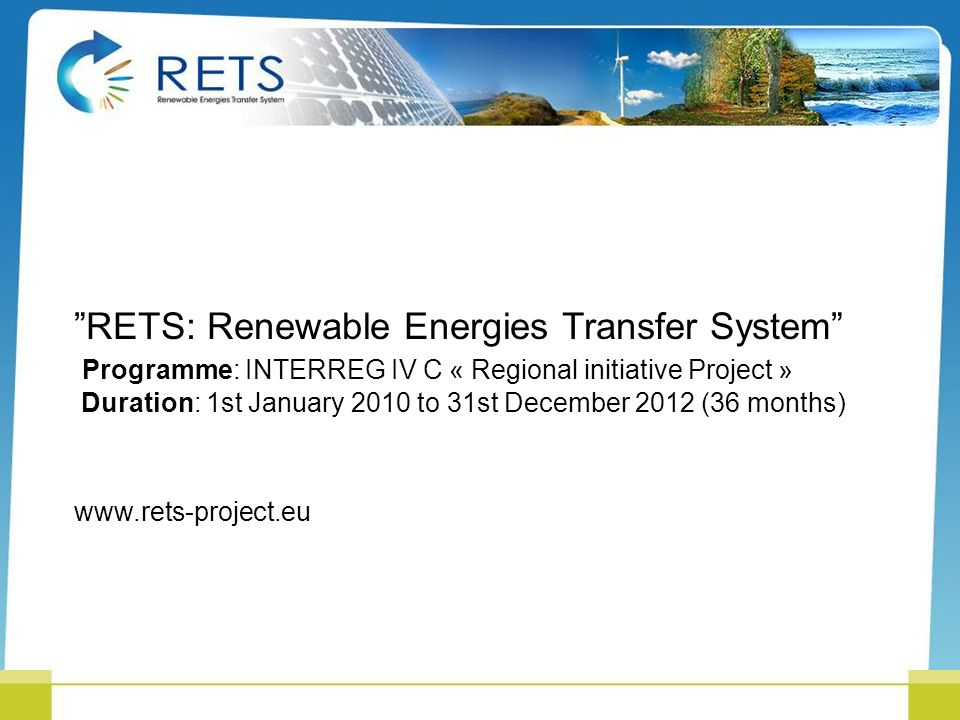 RETS: Renewable Energies Transfer System Programme: INTERREG IV C « Regional initiative Project » Duration: 1st January 2010 to 31st December 2012 (36