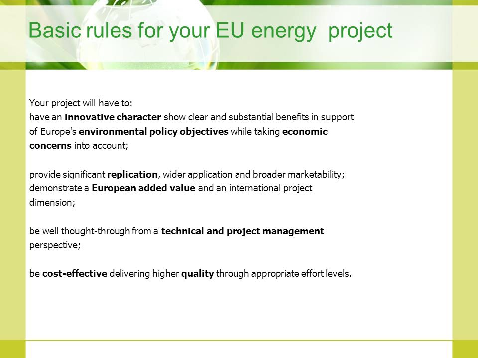 Basic rules for your EU energy project Your project will have to: have an innovative character show clear and substantial benefits in support of Europ