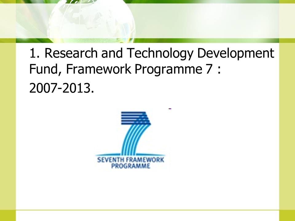 1. Research and Technology Development Fund, Framework Programme 7 : 2007-2013.