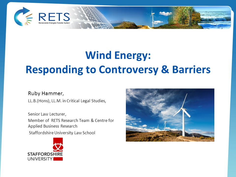 Wind Energy: Responding to Controversy & Barriers Ruby Hammer, LL.B.(Hons), LL.M. in Critical Legal Studies, Senior Law Lecturer, Member of RETS Resea
