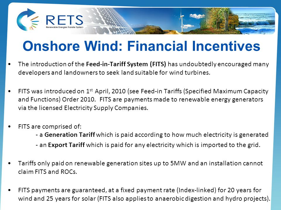 Onshore Wind: Financial Incentives The introduction of the Feed-in-Tariff System (FITS) has undoubtedly encouraged many developers and landowners to seek land suitable for wind turbines.