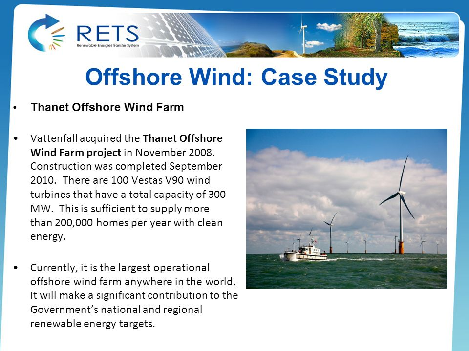 Offshore Wind: Case Study Thanet Offshore Wind Farm Vattenfall acquired the Thanet Offshore Wind Farm project in November 2008. Construction was compl