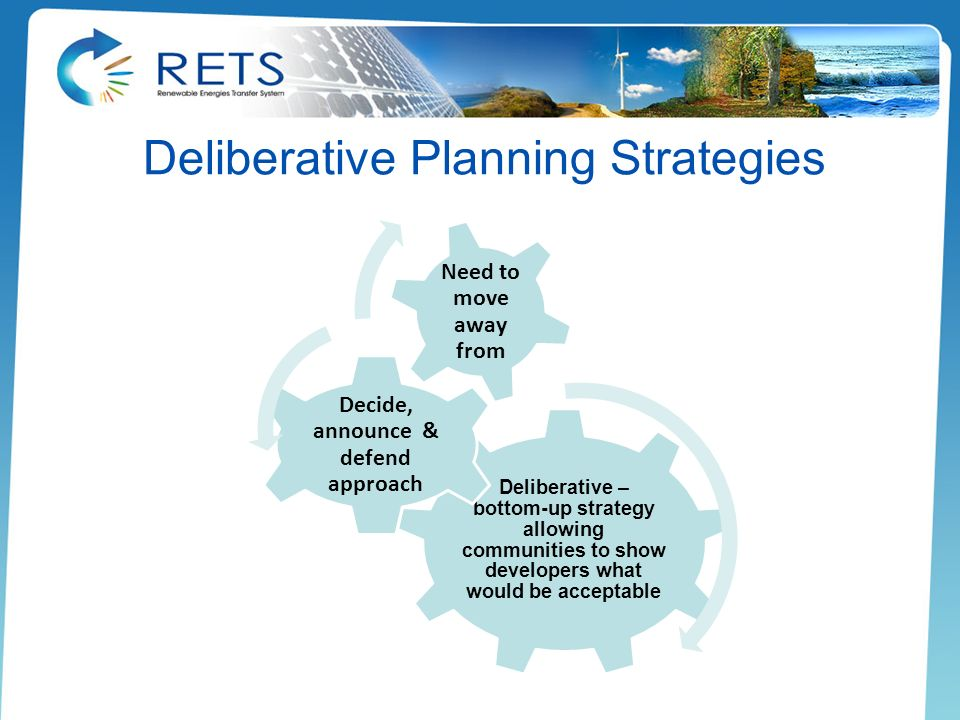 Deliberative Planning Strategies Deliberative – bottom-up strategy allowing communities to show developers what would be acceptable Decide, announce & defend approach Need to move away from