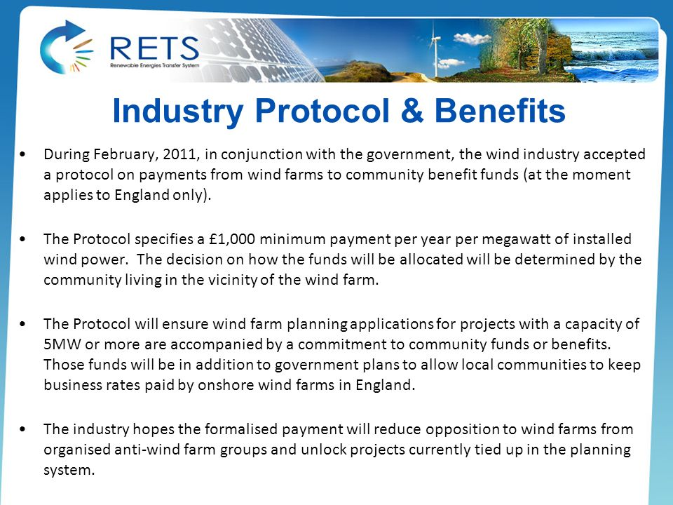 Industry Protocol & Benefits During February, 2011, in conjunction with the government, the wind industry accepted a protocol on payments from wind farms to community benefit funds (at the moment applies to England only).