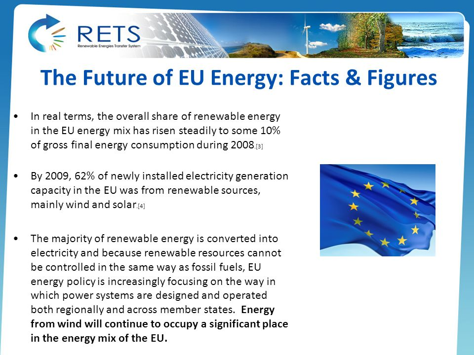 The Future of EU Energy: Facts & Figures In real terms, the overall share of renewable energy in the EU energy mix has risen steadily to some 10% of gross final energy consumption during 2008.[3] By 2009, 62% of newly installed electricity generation capacity in the EU was from renewable sources, mainly wind and solar.[4] The majority of renewable energy is converted into electricity and because renewable resources cannot be controlled in the same way as fossil fuels, EU energy policy is increasingly focusing on the way in which power systems are designed and operated both regionally and across member states.