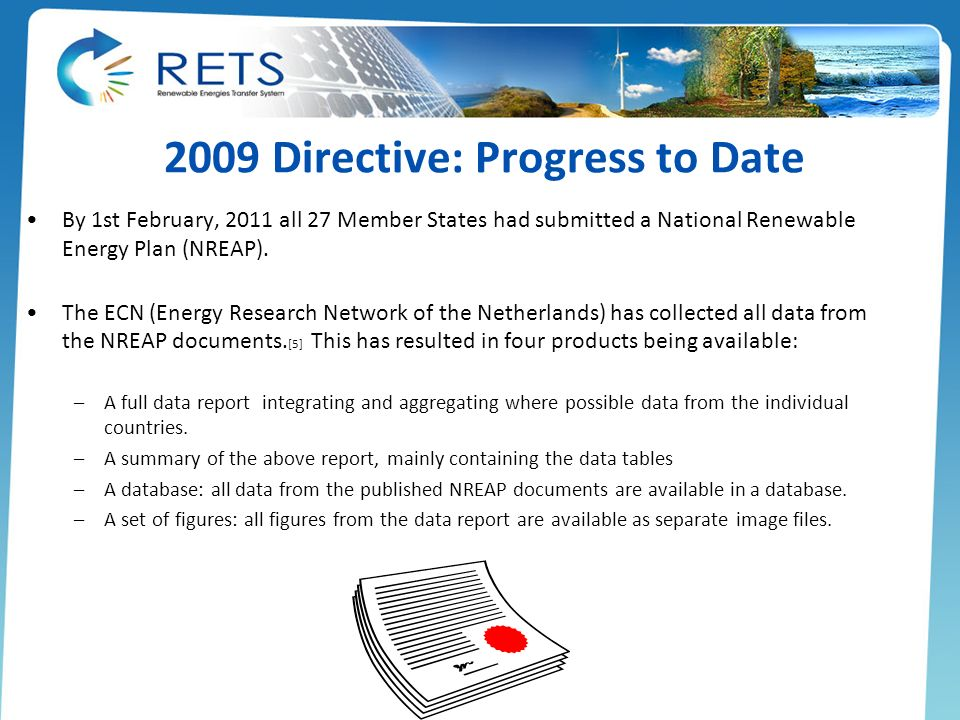 2009 Directive: Progress to Date By 1st February, 2011 all 27 Member States had submitted a National Renewable Energy Plan (NREAP). The ECN (Energy Re