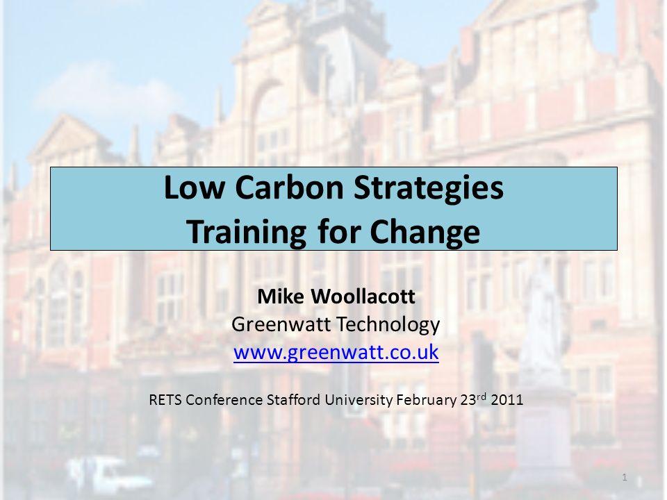 Low Carbon Strategies Training for Change Mike Woollacott Greenwatt Technology www.greenwatt.co.uk RETS Conference Stafford University February 23 rd
