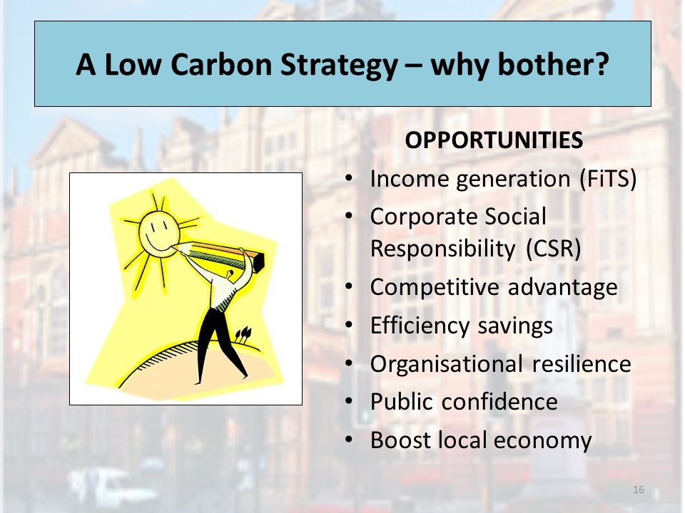 OPPORTUNITIES Income generation (FiTS) Corporate Social Responsibility (CSR) Competitive advantage Efficiency savings Organisational resilience Public confidence Boost local economy 16 A Low Carbon Strategy – why bother