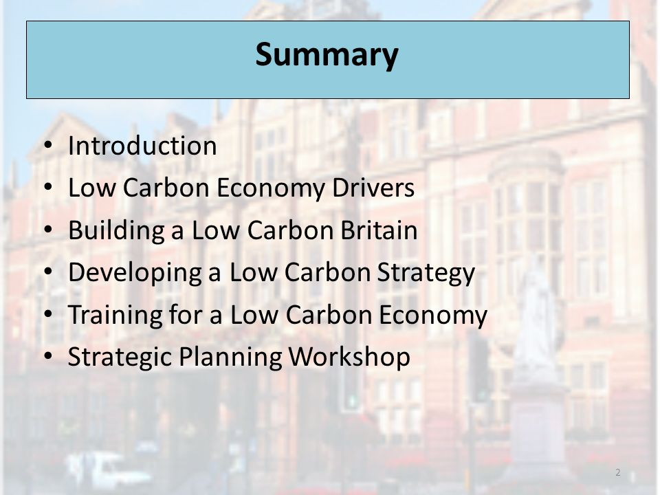Summary Introduction Low Carbon Economy Drivers Building a Low Carbon Britain Developing a Low Carbon Strategy Training for a Low Carbon Economy Strat