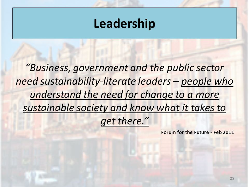 Leadership Business, government and the public sector need sustainability-literate leaders – people who understand the need for change to a more sustainable society and know what it takes to get there.