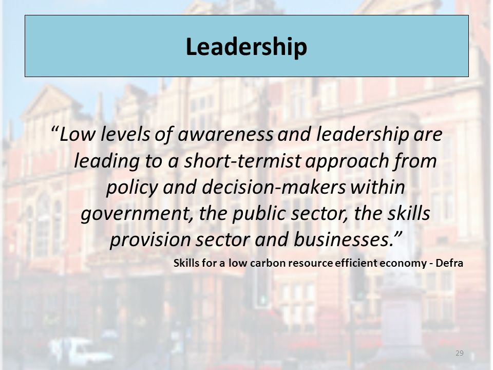 Leadership Low levels of awareness and leadership are leading to a short-termist approach from policy and decision-makers within government, the public sector, the skills provision sector and businesses.