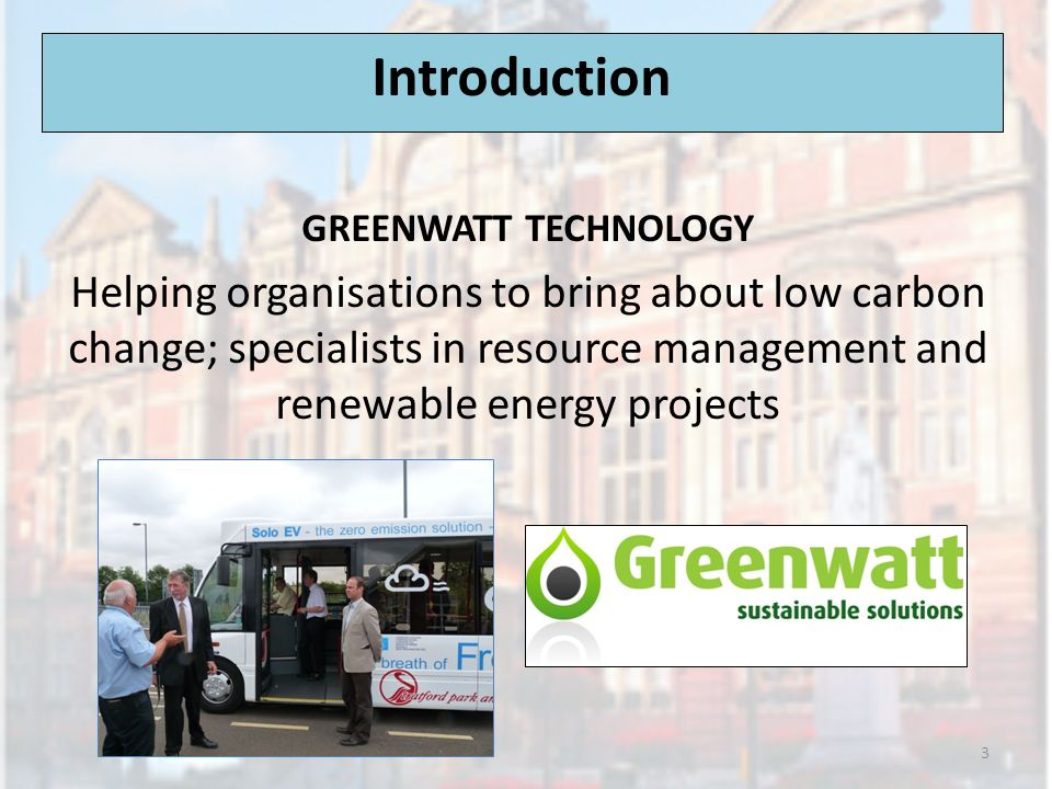 Introduction GREENWATT TECHNOLOGY Helping organisations to bring about low carbon change; specialists in resource management and renewable energy projects 3